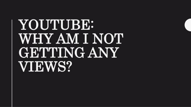 YOUTUBE: WHY AM I NOT GETTING ANY VIEWS?