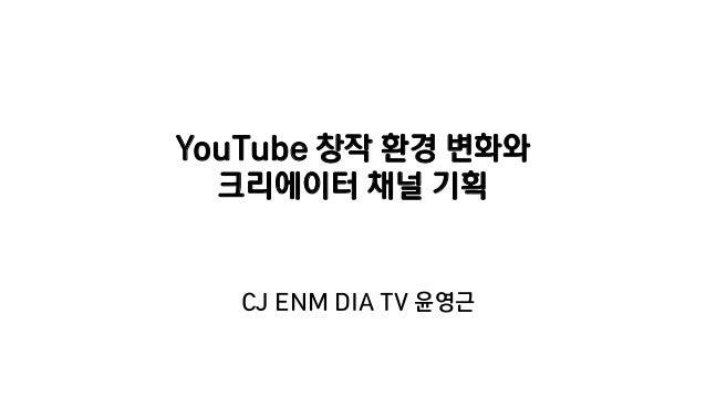 YouTube 창작 환경 변화와 크리에이터 채널 기획 CJ ENM DIA TV 윤영근