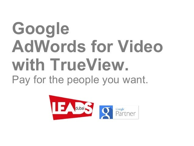 Google AdWords for Video with TrueView. Pay for the people you want.