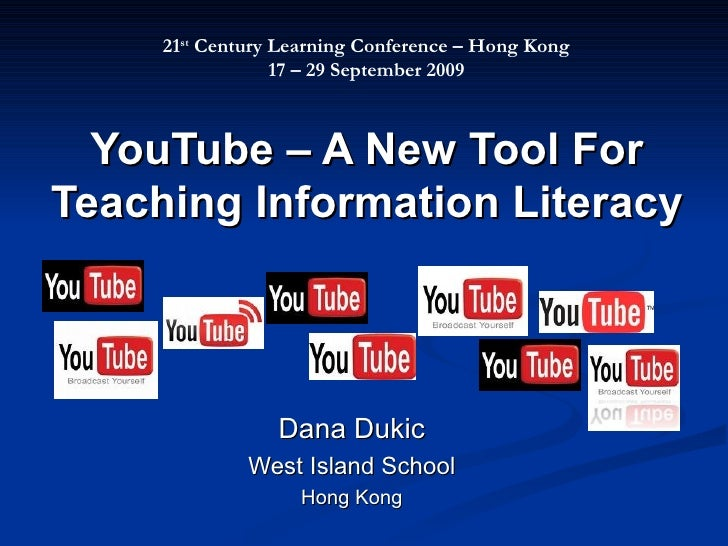 YouTube – A New Tool For Teaching Information Literacy Dana Dukic West Island School Hong Kong 21 st  Century Learning Con...