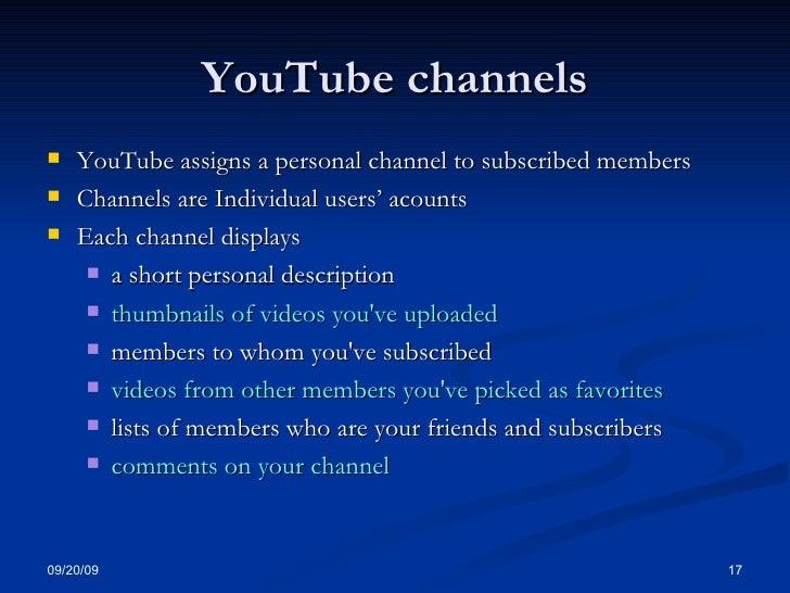 YouTube channels <ul><li>YouTube assigns a personal channel to subscribed members  </li></ul><ul><li>Channels are Individu...