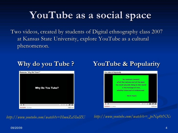 YouTube as a social space <ul><li>Two videos, created by students of Digital ethnography class 2007 at Kansas State Univer...