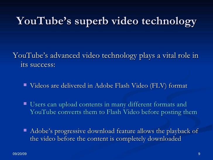 YouTube's superb video technology <ul><li>YouTube's advanced video technology plays a vital role in its success: </li></ul...