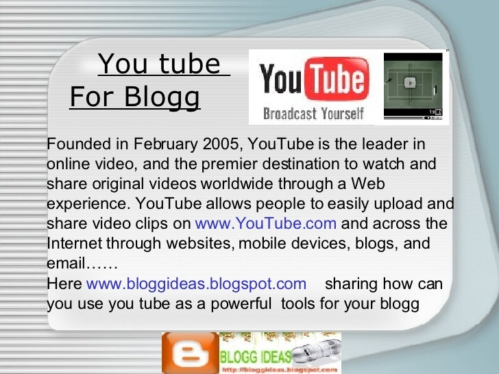 You tube  For Blogg   Founded in February 2005, YouTube is the leader in online video, and the premier destination to watc...