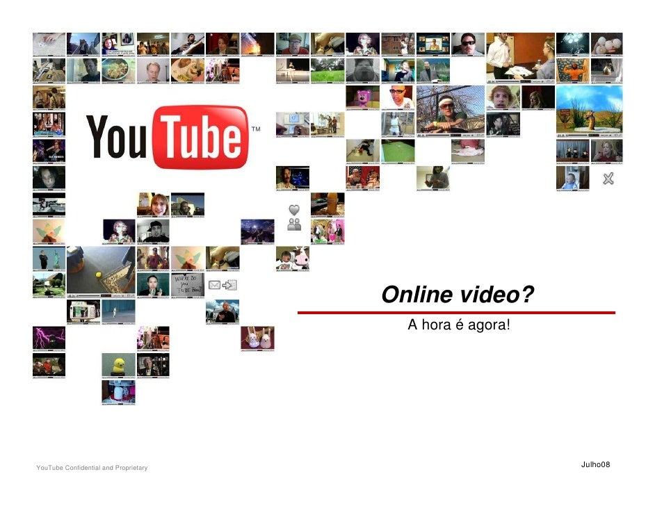 Online video?                                          A hora é agora!     YouTube Confidential and Proprietary           ...