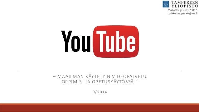 – MAAILMAN KÄYTETYIN VIDEOPALVELU  OPPIMIS- JA OPETUSKÄYTÖSSÄ –  9/2014  Mikko Kangassalo, 79807,  mikko.kangassalo@uta.fi