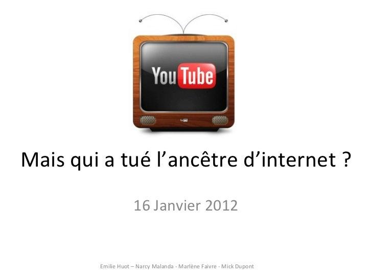 Mais qui a tué l'ancêtre d'internet ? 16 Janvier 2012 Emilie Huot – Narcy Malanda - Marlène Faivre - Mick Dupont