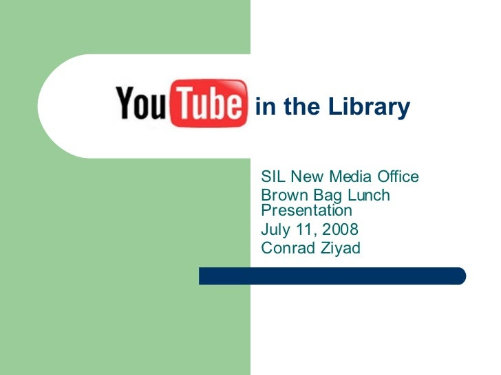 YouTube in the Library SIL New Media Office Brown Bag Lunch  Presentation July 11, 2008 Conrad Ziyad