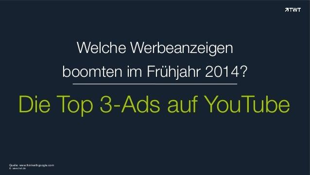 Welche Werbeanzeigen boomten im Frühjahr 2014? Die Top 3-Ads auf YouTube © www.twt.de Quelle: www.thinkwithgoogle.com