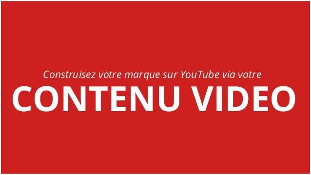 CONTENU VIDEO Construisez votre marque sur YouTube via votre