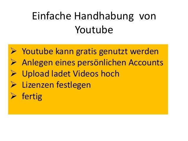 Einfache Handhabung vonYoutube Youtube kann gratis genutzt werden Anlegen eines persönlichen Accounts Upload ladet Vide...