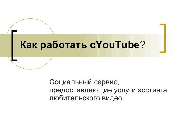 Как работать с YouTube ? Социальный сервис, предоставляющие услуги  хостинга любительского видео.