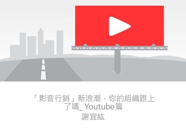「影音行銷」新浪潮,你的組織跟上 了嗎_ Youtube篇 謝宜紘