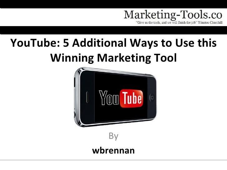 YouTube: 5 Additional Ways to Use this      Winning Marketing Tool                  By               wbrennan