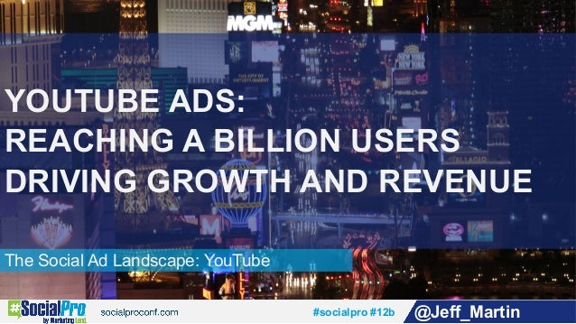 #socialpro #12b @Jeff_Martin The Social Ad Landscape: YouTube YOUTUBE ADS: REACHING A BILLION USERS DRIVING GROWTH AND REV...