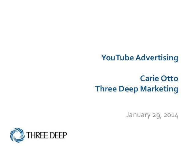 YouTube Advertising Carie Otto Three Deep Marketing January 29, 2014