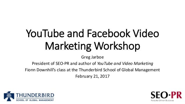 YouTube and Facebook Video Marketing Workshop Greg Jarboe President of SEO-PR and author of YouTube and Video Marketing Fi...