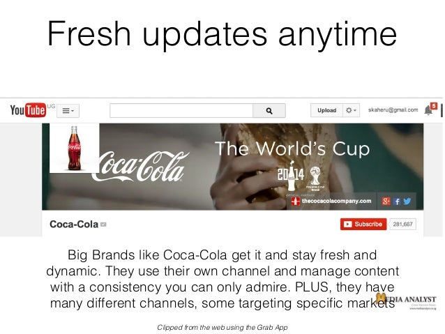 Fresh updates anytime Big Brands like Coca-Cola get it and stay fresh and dynamic. They use their own channel and manage c...