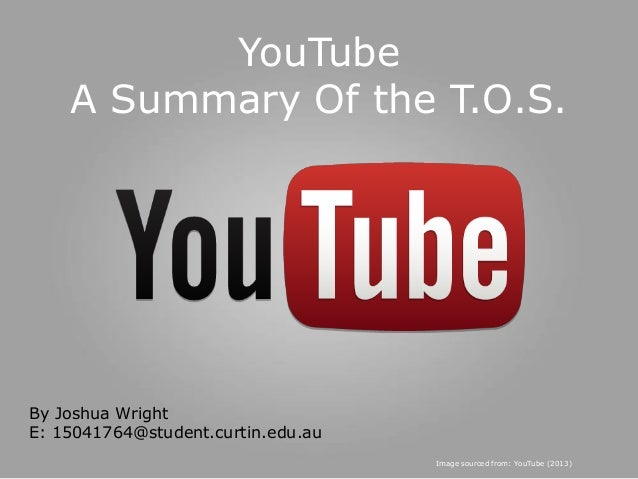 YouTube A Summary Of the T.O.S.  By Joshua Wright E: 15041764@student.curtin.edu.au Image sourced from: YouTube (2013)