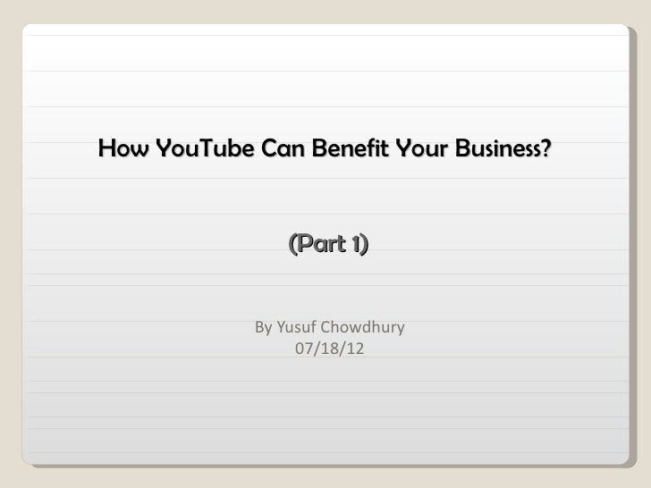 How YouTube Can Benefit Your Business?                (Part 1)             By Yusuf Chowdhury                  07/18/12