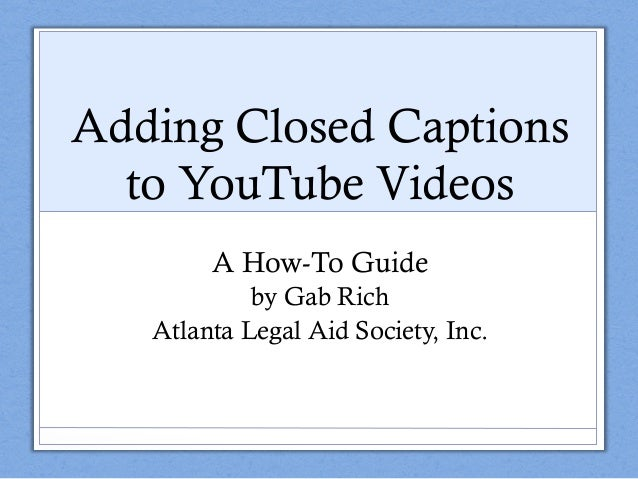 Adding Closed Captions to YouTube Videos A How-To Guide by Gab Rich Atlanta Legal Aid Society, Inc.