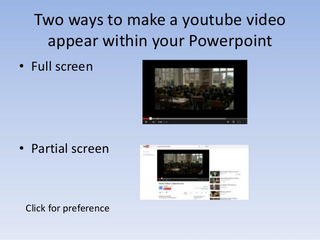 Two ways to make a youtube video appear within your Powerpoint • Full screen  • Partial screen  Click for preference