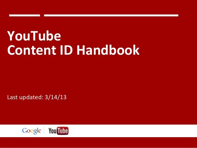 YouTube Content ID Handbook Last updated: 3/14/13  Google Confidential and Proprietary