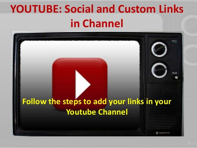 YOUTUBE: Social and Custom Links  in Channel  Follow the steps to add your links in your  Youtube Channel