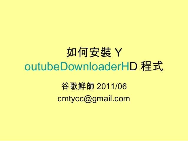如何安裝 Y outubeDownloaderHD 程式 谷歌鮮師 2011/06 cmtycc@gmail.com
