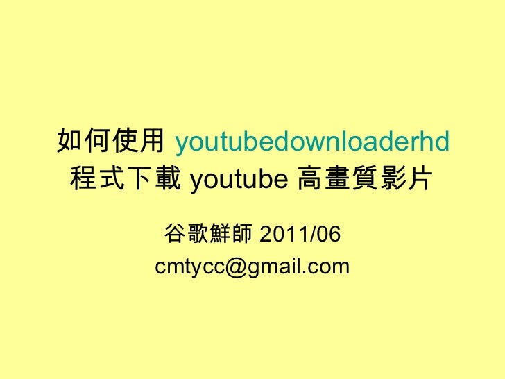 如何使用 youtubedownloaderhd 程式下載 youtube 高畫質影片 谷歌鮮師 2011/06 [email_address]