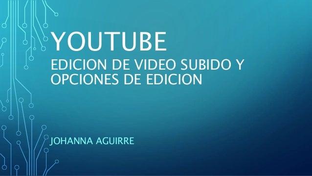 YOUTUBE EDICION DE VIDEO SUBIDO Y OPCIONES DE EDICION JOHANNA AGUIRRE