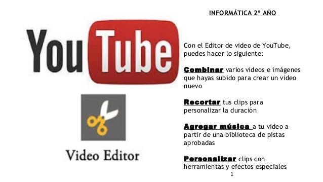 1 INFORMÁTICA 2º AÑO Con elEditor de video de YouTube, puedes hacer lo siguiente: Combinarvarios videos e imágenes que h...