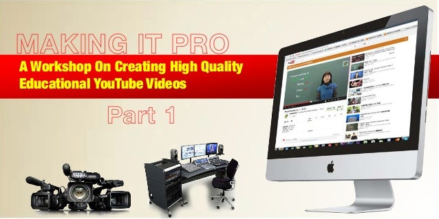 MAKING IT PROA Workshop On Creating High QualityEducational YouTube VideosPart 1
