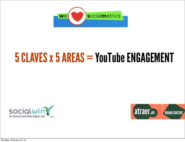 5 CLAVES x 5 AREAS = YouTube ENGAGEMENT  Monday, February 10, 14