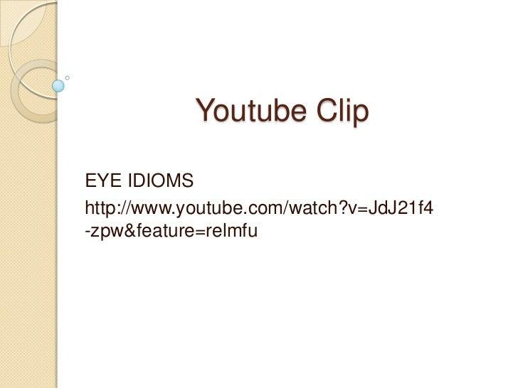 Youtube Clip<br />EYE IDIOMS<br />http://www.youtube.com/watch?v=JdJ21f4-zpw&feature=relmfu<br />