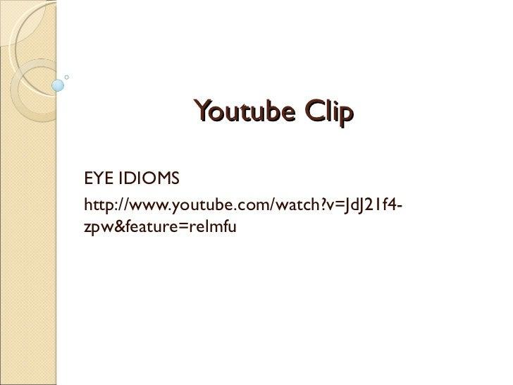 Youtube Clip EYE IDIOMS http://www.youtube.com/watch?v=JdJ21f4-zpw&feature=relmfu
