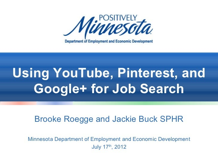 Using YouTube, Pinterest, and   Google+ for Job Search    Brooke Roegge and Jackie Buck SPHR  Minnesota Department of Empl...