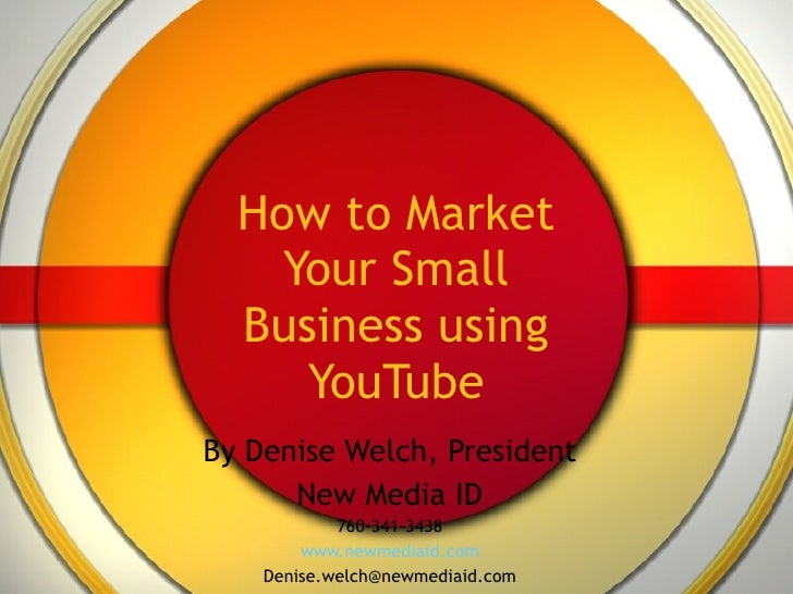 How to Market Your Small Business using YouTube By Denise Welch, President New Media ID 760-341-3438 www.newmediaid.com [e...