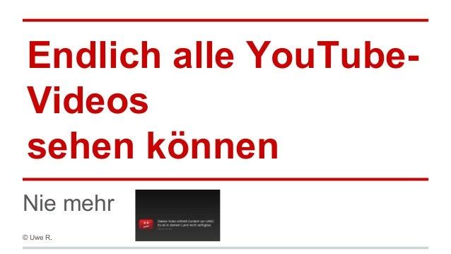 Endlich alle YouTubeVideos sehen können Nie mehr © Uwe R.
