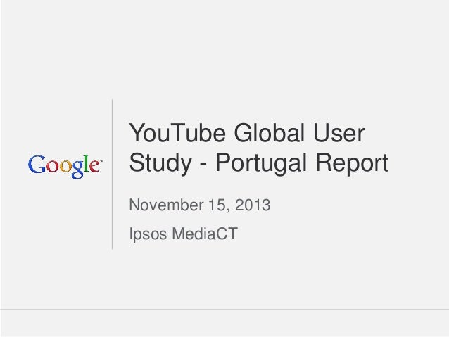 Google Confidential and Proprietary  1  Google Confidential and Proprietary  YouTube Global User Study - Portugal Report  ...