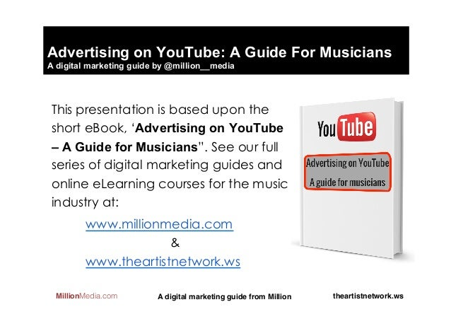 Advertising on YouTube: A Guide For MusiciansA digital marketing guide by @million__media This presentation is based upon ...