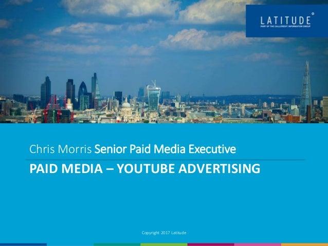 PAID MEDIA – YOUTUBE ADVERTISING Copyright 2017 Latitude Chris Morris Senior Paid Media Executive