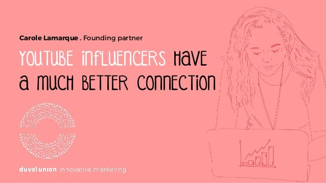 YOUTUBE INFLUENCERS HAVE A MUCH BETTER CONNECTION Carole Lamarque . Founding partner