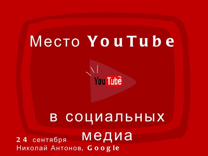 Date:xx Presenter: xx Место  YouTube  в социальных медиа 24 сентября  Николай Антонов,  Google