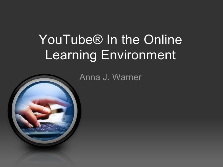 YouTube® In the Online Learning Environment Anna J. Warner