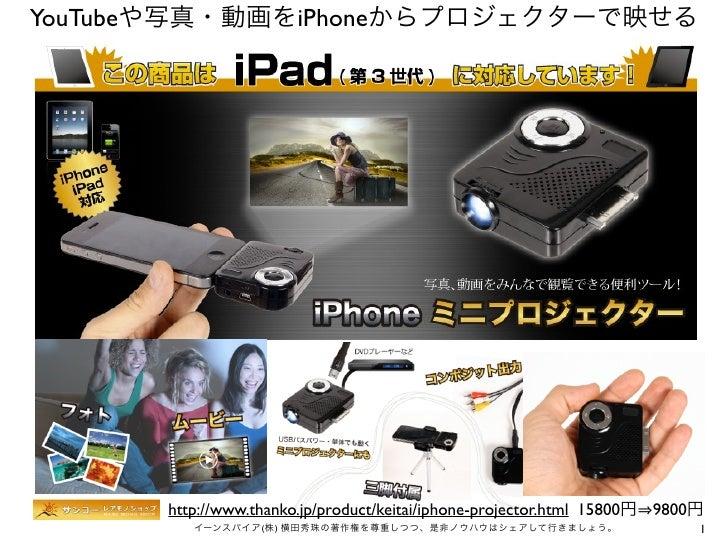 YouTubeや写真・動画をiPhoneからプロジェクターで映せる      http://www.thanko.jp/product/keitai/iphone-projector.html 15800円 9800円         イーンス...