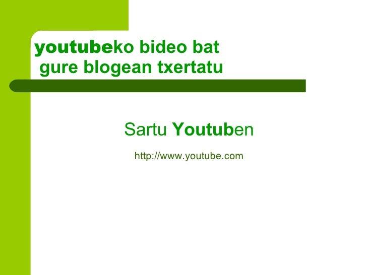 youtube ko bideo bat  gure blogean txertatu <ul><li>Sartu  Youtub en </li></ul><ul><li>http :// www . youtube . com </li><...