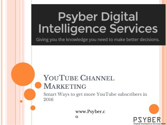YOUTUBE CHANNEL MARKETING Smart Ways to get more YouTube subscribers in 2016 www.Psyber.c o