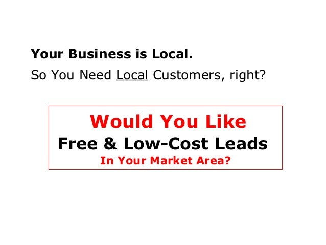 Your Business is Local.So You Need Local Customers, right?        Would You Like    Free & Low-Cost Leads          In Your...