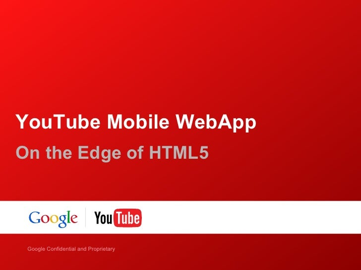 YouTube Mobile WebAppOn the Edge of HTML5    Google Confidential and ProprietaryGoogle Confidential and Proprietary